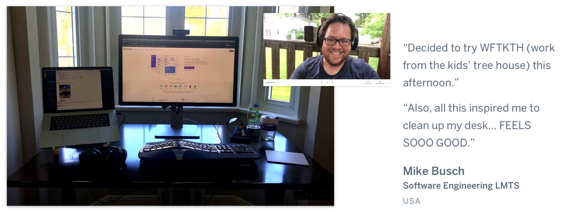 "A computer on a desk in front a window, showing grass outside, and a man on a video call in a treehouse. ""Decided to try WFTKTH (work from the kids' tree house) this afternoon. Also, all this inspired me to clean up my desk… FEELS SOOO GOOD."" Mike Busch, Software Engineering LMTS, USA."