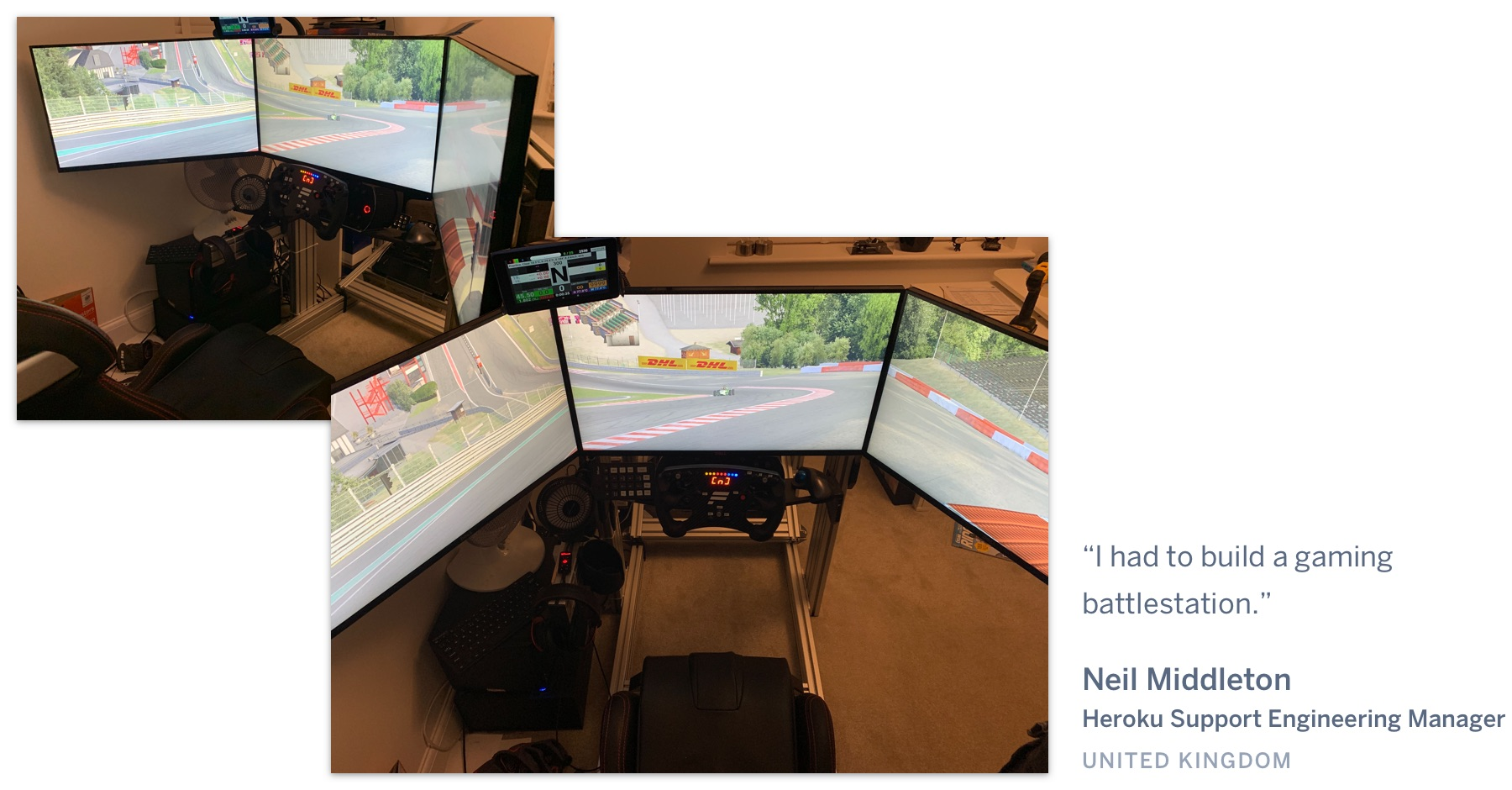 "A three-display racing video game set up. ""I had to build a gaming battlestation."" Neil Middleton, Heroku Support Engineering Manager, United Kingdom."