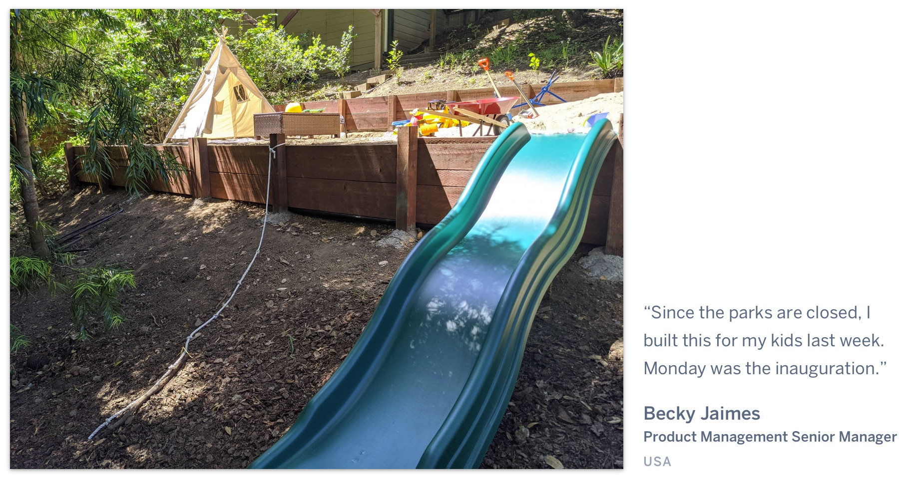 "A backyard with a play area, with the quote ""Since the parks are closed, I built this for my kids last week. Monday was the inauguration"" Becky Jaimes, Product Management Senior Manager, USA."